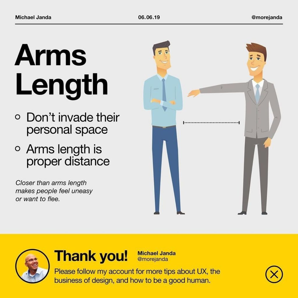 Arms Length  - Don't invade their personal space - Arms length is proper distance  Closer than arms length makes people feel uneasy or want to flee.