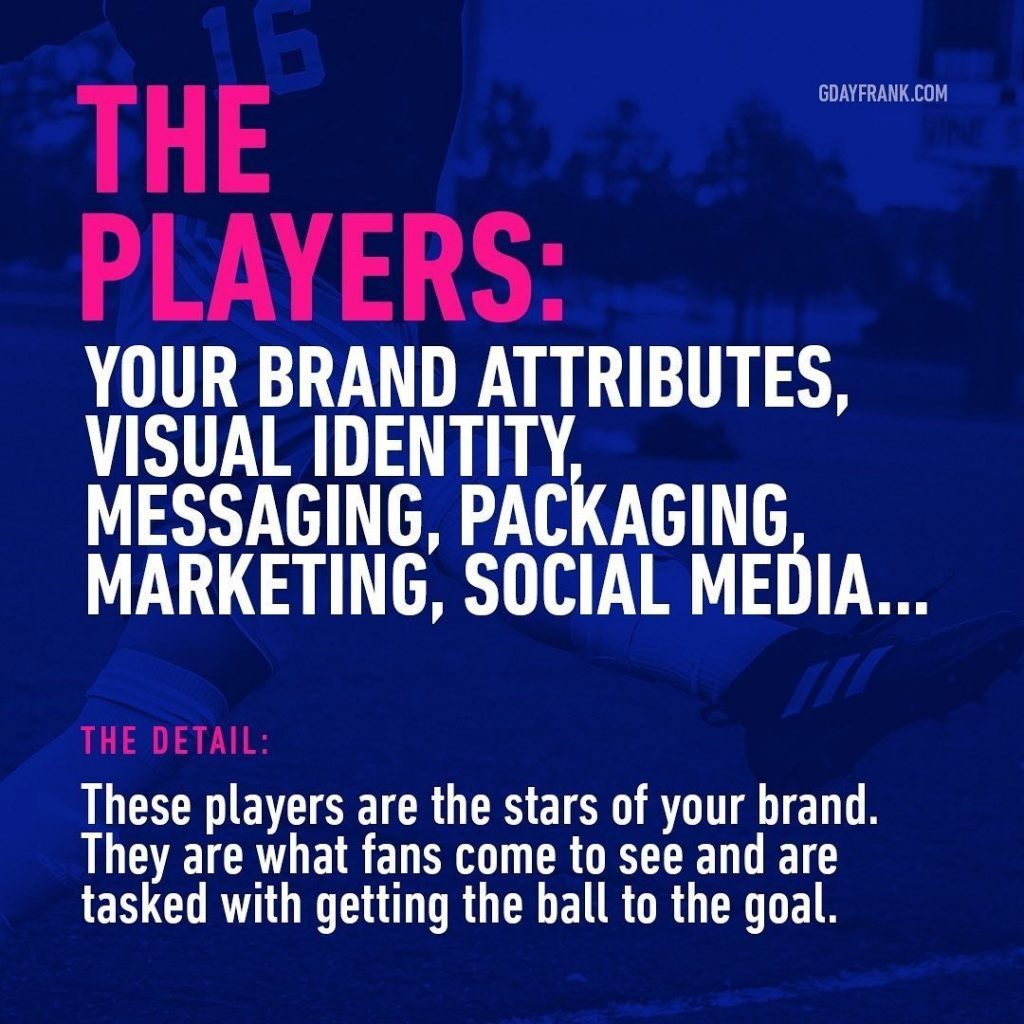The Players: Your brand attributes, visual identity, messaging, packaging, marketing, social media...  The Detail: these players are the stars of your brand. They are what fans come to see and are tasked with getting the ball to the goal.