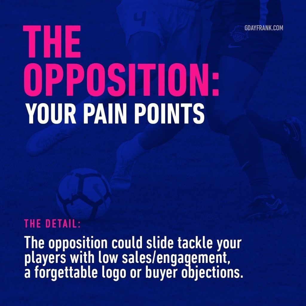 The Opposition: Your pain points  The Detail: The opposition could slide tackle your players with low sales/engagement, a forgettable logo or buyer objections.