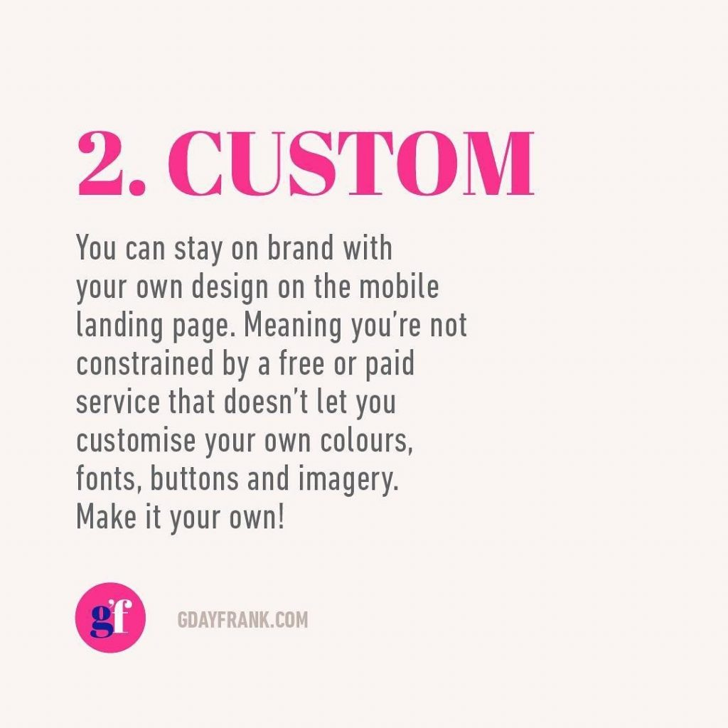 2. Custom  You can stay on brand with your own design on the mobile landing page. Meaning you're not constrained by a free or paid service that doesn't let you customise your own colours, fonts, buttons and imagery. Make it own!