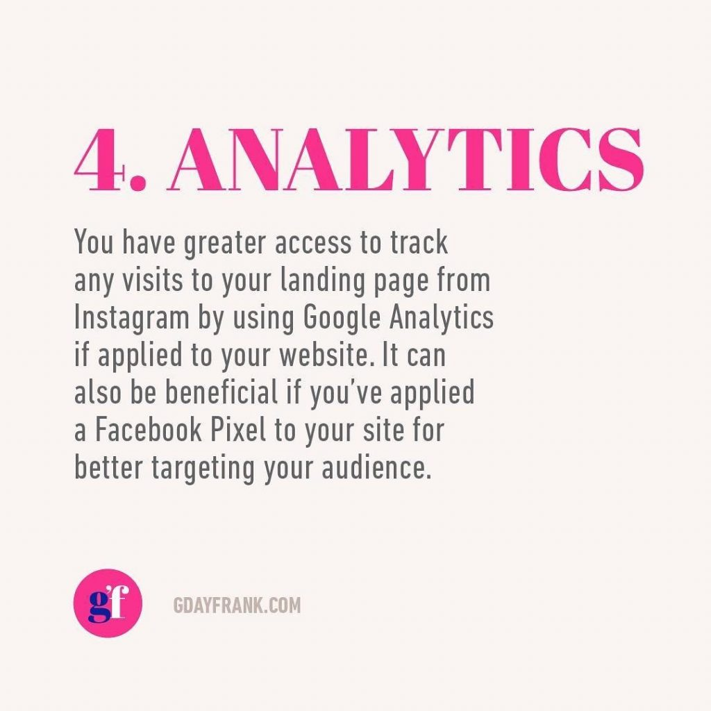 4. Analytics  You have greater access to track any visits to your landing page from Instagram by using Google Analytics if applied to your website. It can also be beneficial if you've applied a facebook Pixel to your site for better targeting your audience.
