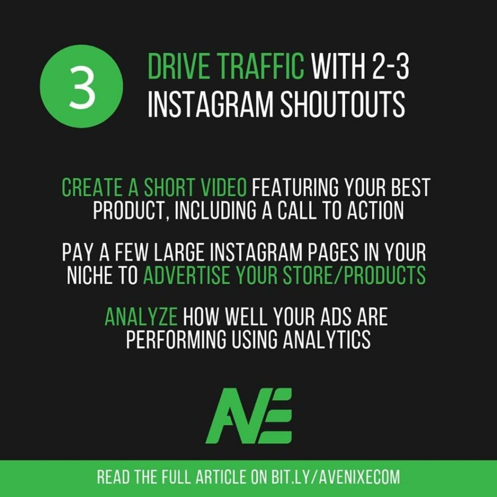 3. Drive Traffic with 2-3 Instagram Shoutouts  Create a short video featuring your best product, including a call to action.  Pay a few large instagram pages in your niche to advertise your store/products.  Analyze how well your ads are performing using analytics.