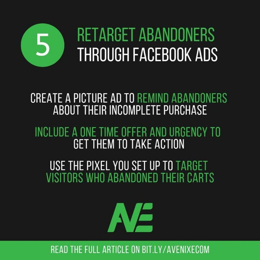 5. Retarget Abandoners Through Facebook Ads.  Create a picture ad to remind abandoners about their incomplete purchase.  Include a one time offer and urgency to get them to take action.  Use the pixel you set up to target visitors who abandoned their carts.