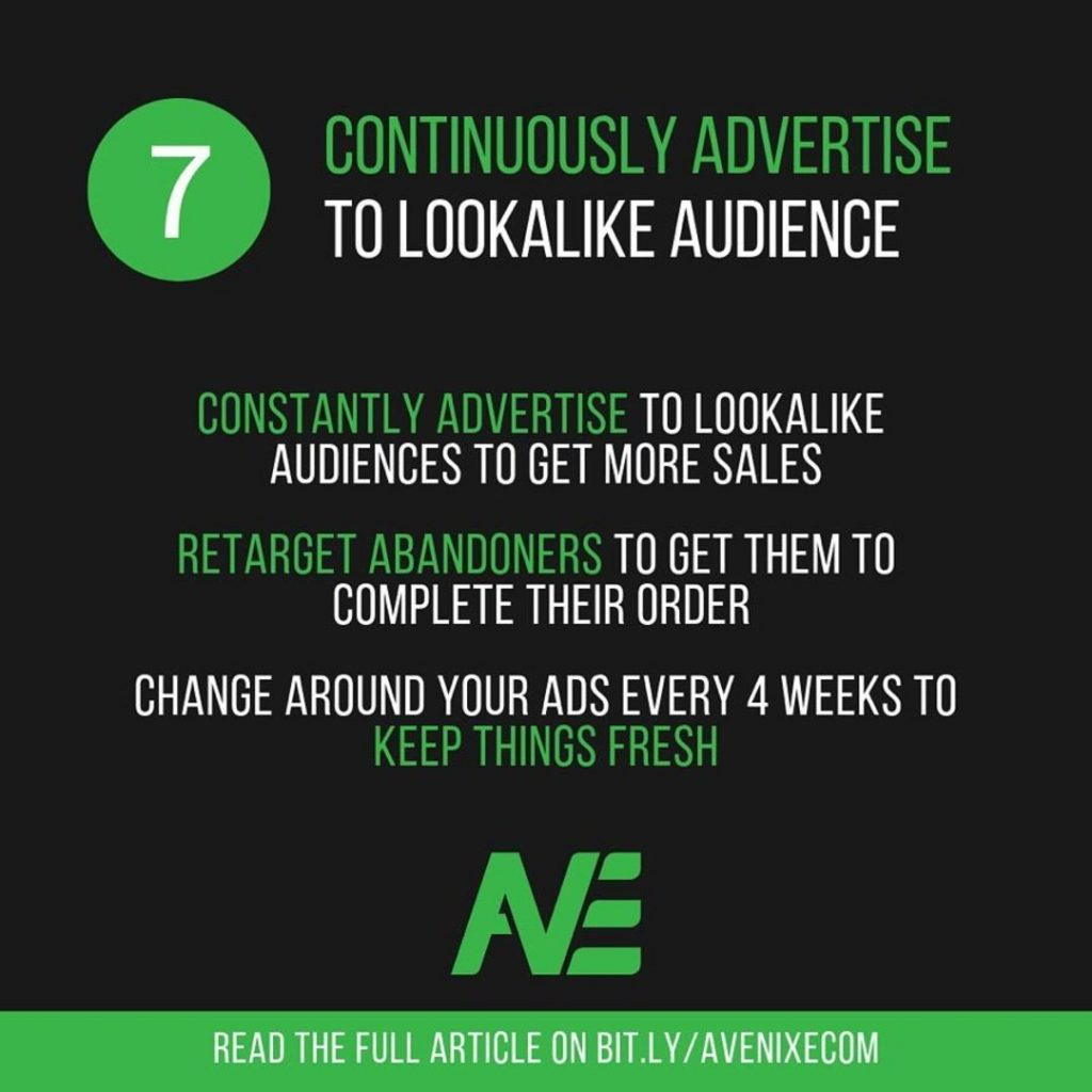 7. Continuously advertise to lookalike audience.  Constantly advertise to lookalike audience to get more sales.  Retarget abandoners to get them to complete their order.  Change around your ads every 4 weeks to keep things fresh.
