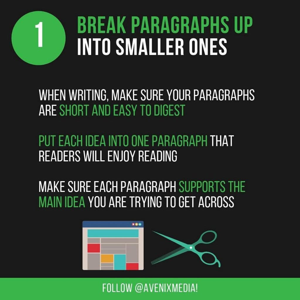 1. Break Paragraphs Up Into Smaller Ones  When writing, make sure your paragraphs are short and easy to digest. Put each idea into one paragraph that readers will enjoy reading. Make sure each paragraph supports the main idea you are trying to get across.
