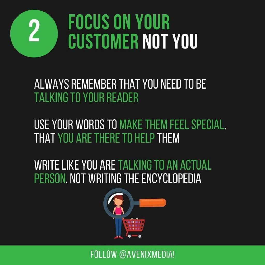 2. Focus On Your Customer Not You  Always remember that you need to be talking to your reader. Use your words to make them feel special, that you are there to help them. Write like you are talking to an actual person, not writing the encyclopedia.