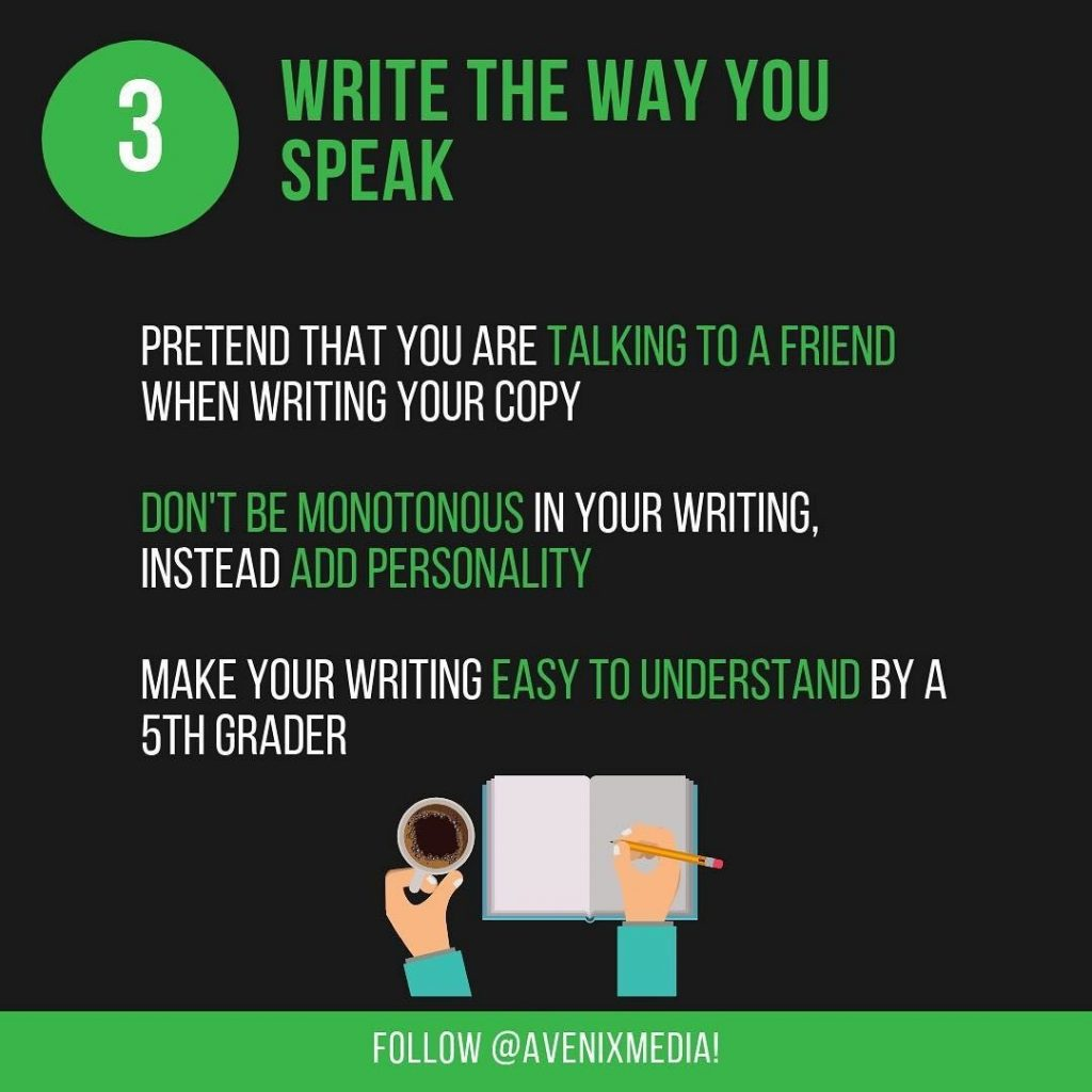 3. Write The Way You Speak  Pretend that you are talking to a friend when writing your copy. Don't be monotonous in your writing, instead add personality. Make your writing easy to understand bu a 5th grader.