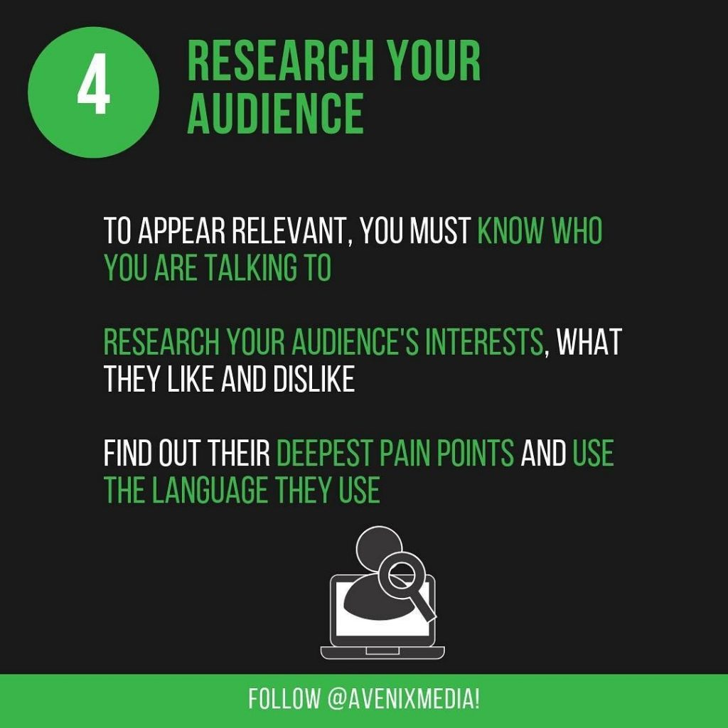 4. Research Your Audience  To appear relevant, you must know who you are talking to. Research your audience's interests, what they like and dislike. Find out their deepest pain points and use the language they use.