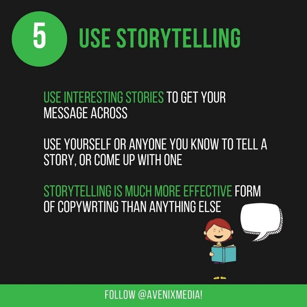 5. Use Storytelling  Use interesting stories to get your message across. Use yourself or anyone you know to tell a story, or come up with one. Storytelling is much more effective form of copywriting than anything else.