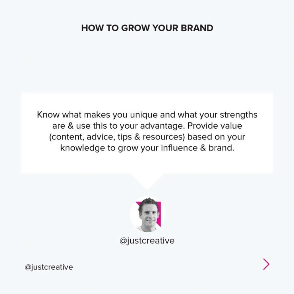 Know what makes you unique and what your strengths are & use this to your advantage. Provide value (content, advice, tips & resources) based on your knowledge to grow your influence & brand.
