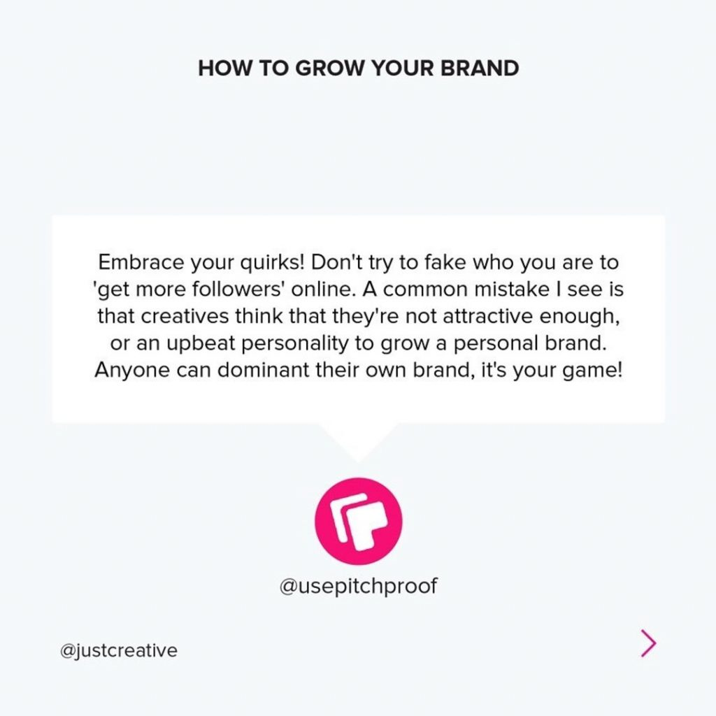 Embrace your quirks! Don't try to fake who you are to 'get more followers' online. A common mistake I see is that creatives think that they're not attractive enough, or an upbeat personality to grow a personal brand. Anyone can dominant their own brand, it's your game!