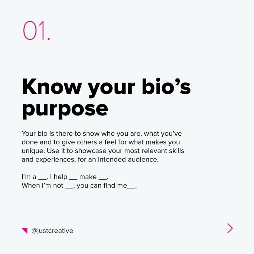 1. Know your bio's purpose  The bio is there to show who you are, what you've done and to give others a feel for what makes you unique. Use it to showcase your most relevant skills and experiences, for an intended audience.