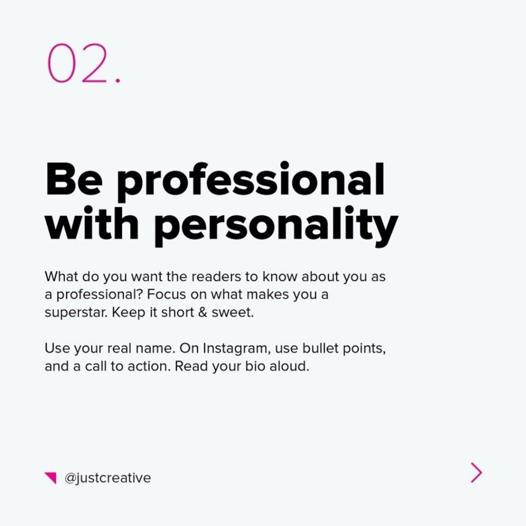 2. Be professional with personality  What do you want the readers to know about you as a professional? Focus on what makes you a superstar. Keep it short & sweet.  Use your real name. On Instagram use bullet points, and a call to action. Read your bio aloud.