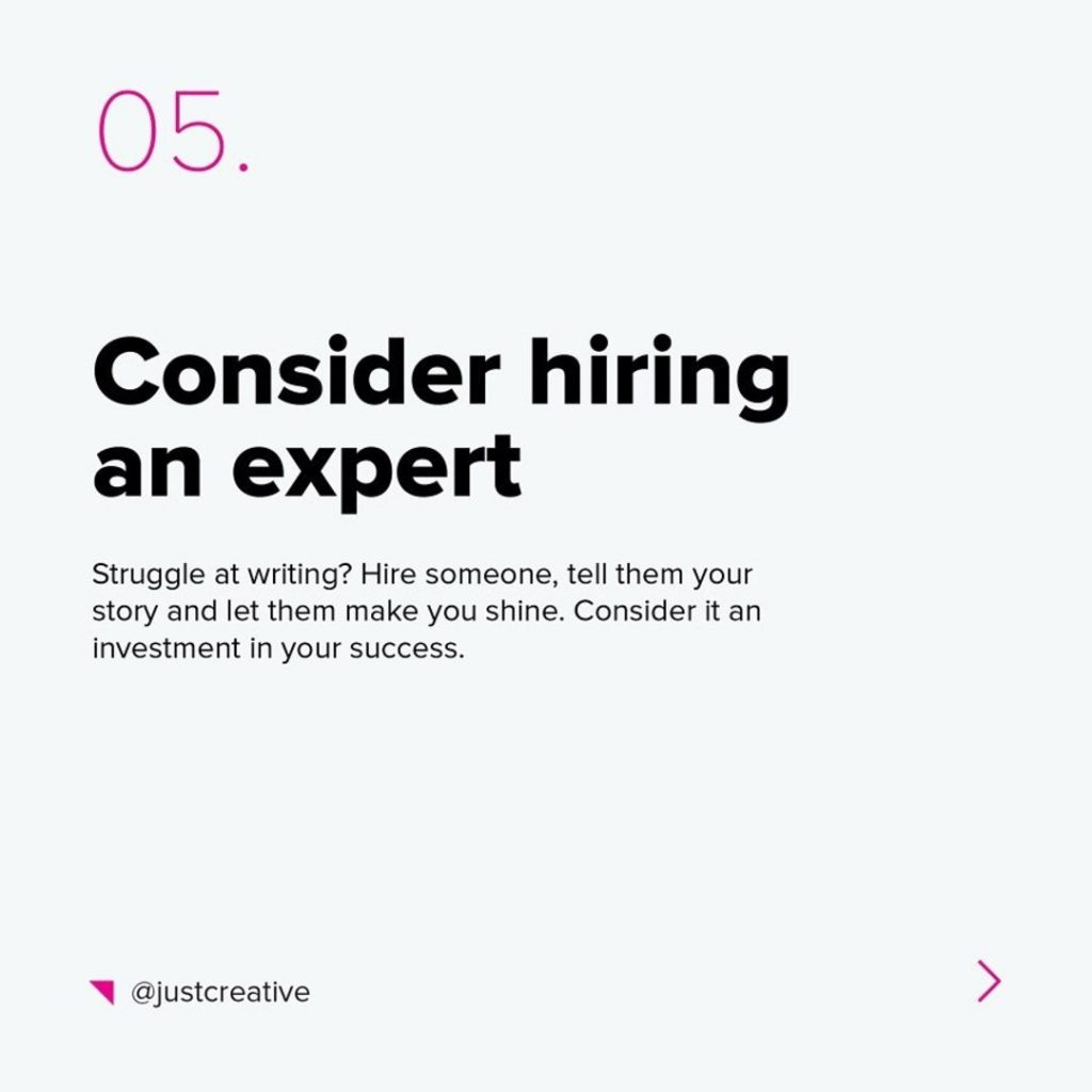 5. Consider hiring an expert  Struggle at writing? Hire someone tell them your story and let them make you shine. Consider it an investment in your success.