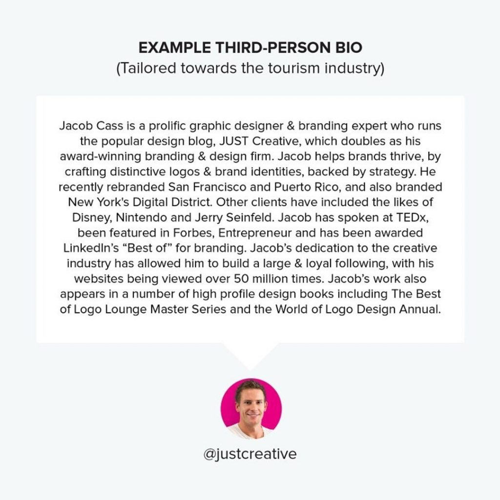"Example Third-Person Bio (Tailored towards the tourism industry)  Jacob Cass is a prolific graphic designer&branding expert who runs the popular design blog, JUST Creative, which doubles as his award-winning branding&design firm. Jacob helps brands thrive, by crafting distinctive logos&brand identities, backed by strategy. He recently rebranded San Francisco and Puerto Rico, and also branded New York's Digital District. Other clients have included the likes of Disney, Nintendo and Jerry Seinfeld. Jacob has spoken at TEDx, been featured in Forbes, Entrepreneur and has been awarded LinkedIn's ""Best of"" for branding. Jacob's dedication to the creative industry has allowed him to build a large&loyal following, with his websites being viewed over 50 million times. Jacob's work also appears in a number of high profile design books including The Best of Logo Lounge Master Series and the World of Logo Design Annual."