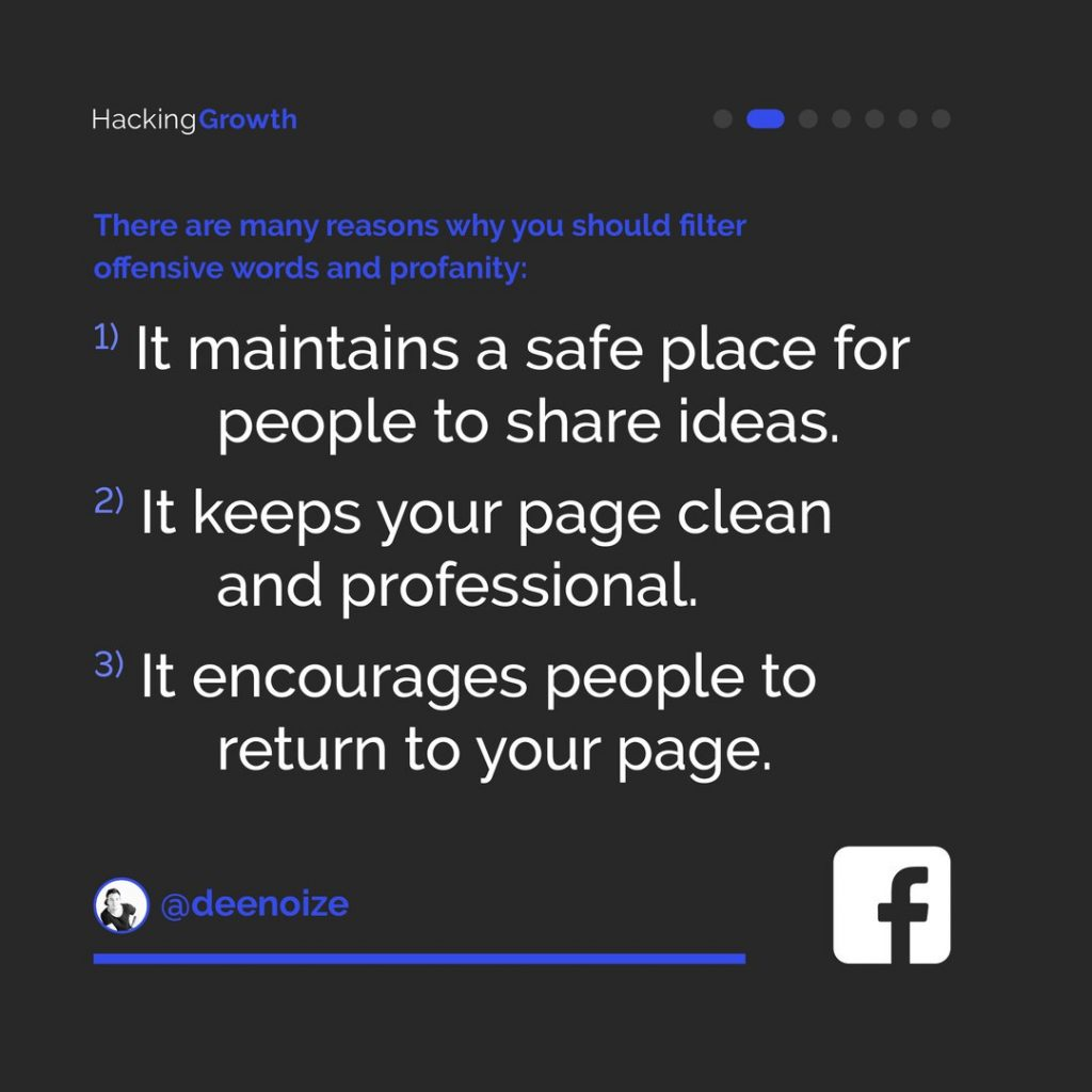 There are many reasons why you should filter offensive words and profanity:  1) It maintains a safe place for people to share ideas. 2) It keeps your page clean and professional. 3) It encourages people to return to your page.