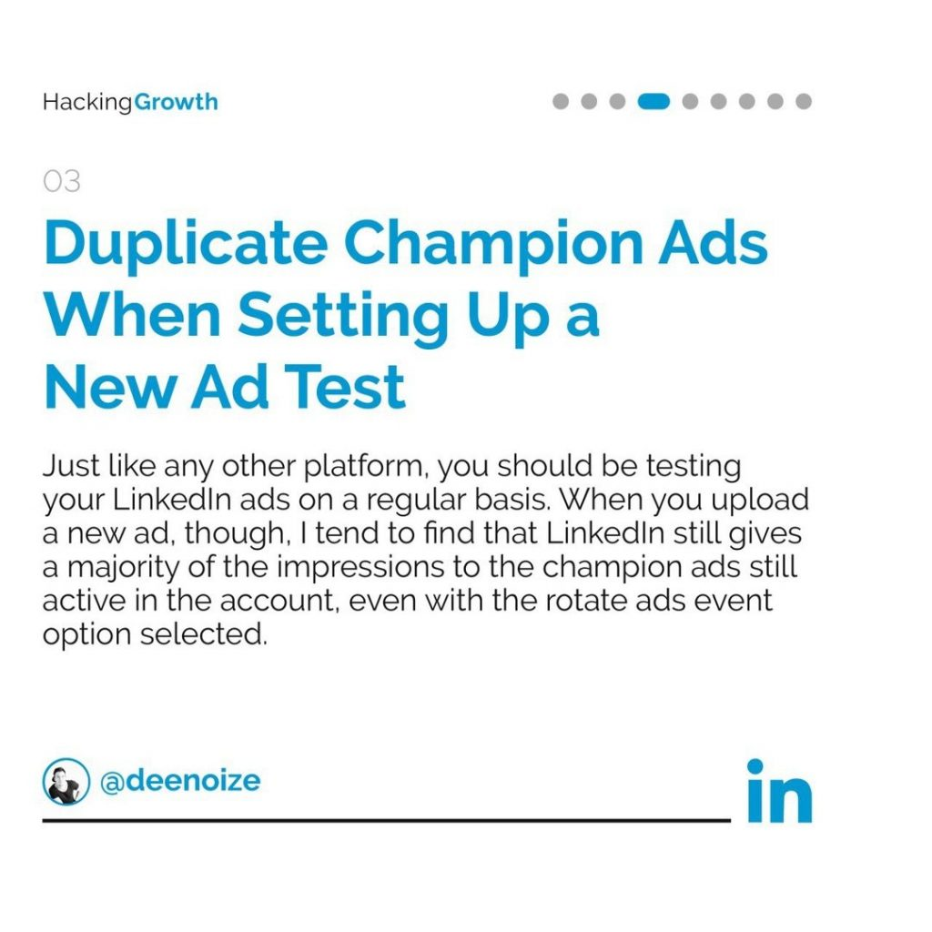 3. Duplicate Champion Ads When Setting Up a New Ad Test  Just like any other platform, you should be testing your LinkedIn ads on a regular basis. When you upload a new ad, though, I tend to find that LinkedIn still gives a majority of the impressions to the champion ads still active in the account, even with the rotate ads event option selected.