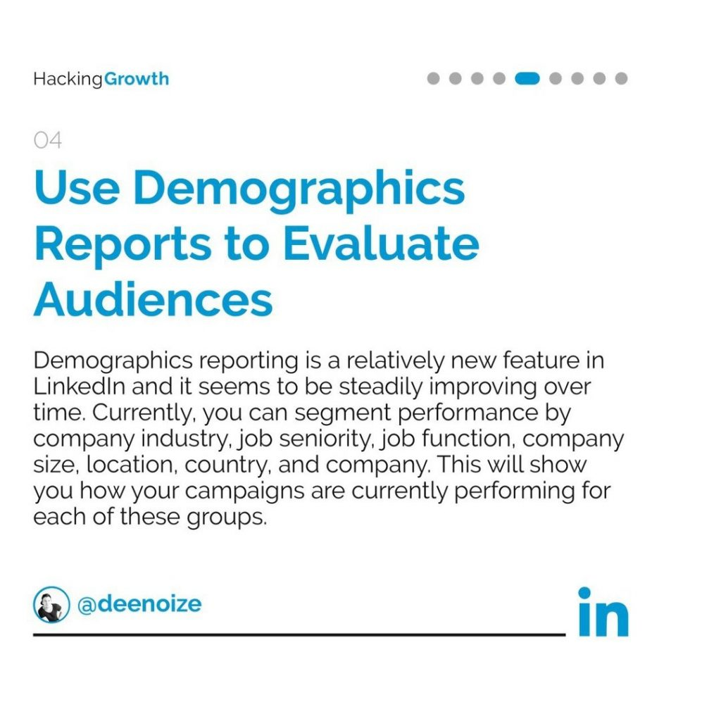 4. Use Demographics Reports to Evaluate Audiences  Demographics reporting is a relatively new feature in LinkedIn and it seems to be steadily improving over time. Currently, you can segment performance by company industry, job seniority, job function, company size, location, country, and company. This will show you how your campaigns are currently performing for each of these groups.