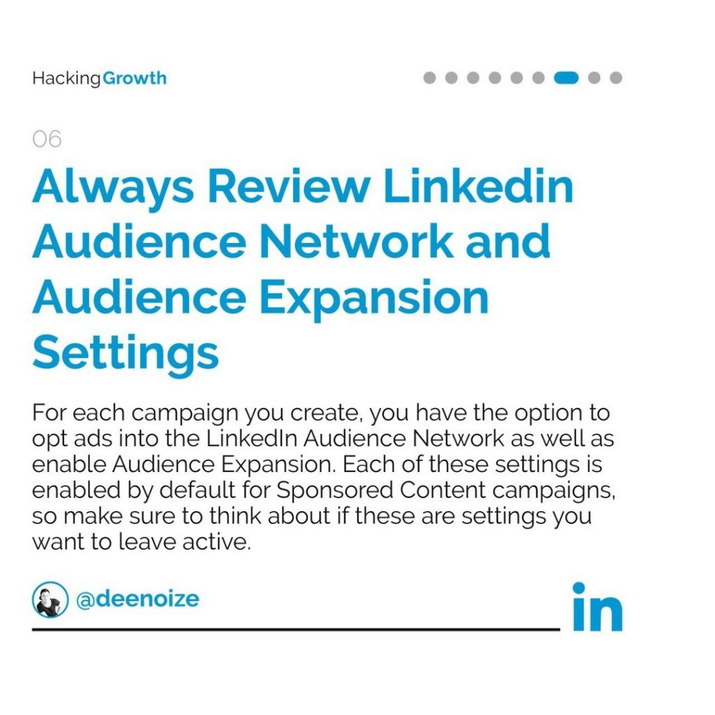 6. Always Review LinkedIn Audience Network and Audience Expansion Settings  For each campaign you create, you have the option to opt ads into the LinkedIn Audience Network as well as enable Audience Expansion. Each of these settings is enabled by default for Sponsored Content campaigns, so make sure to think about if these are settings you want to leave active.