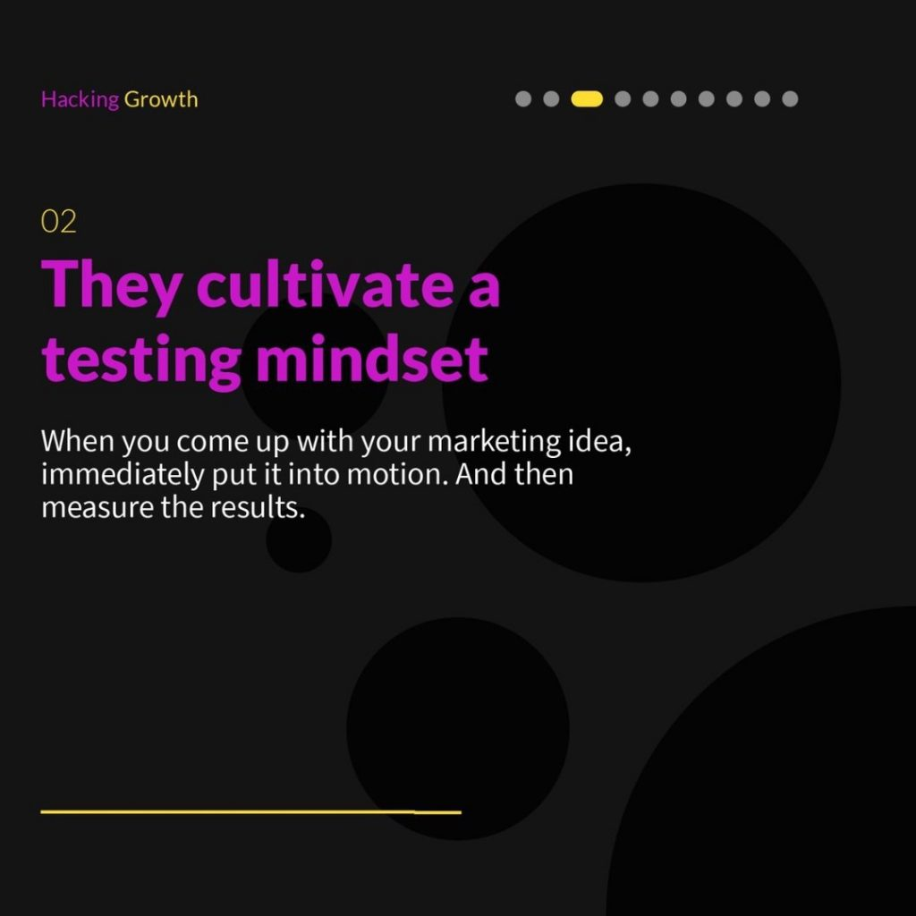 2. They cultivate a testing mindset  When you come up with your marketing idea, immediately put it into motion. And then measure the results.