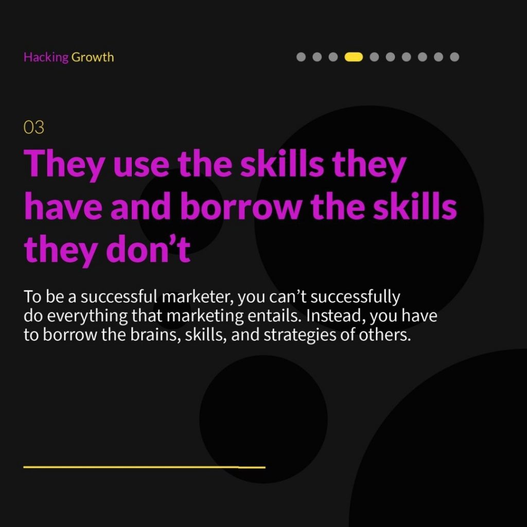 3. They use the skills they have and borrow the skills they don't  To be a successful marketer, you can't successfully do everything that marketing entails. Instead, you have to borrow the brains, skills, and strategies of others.