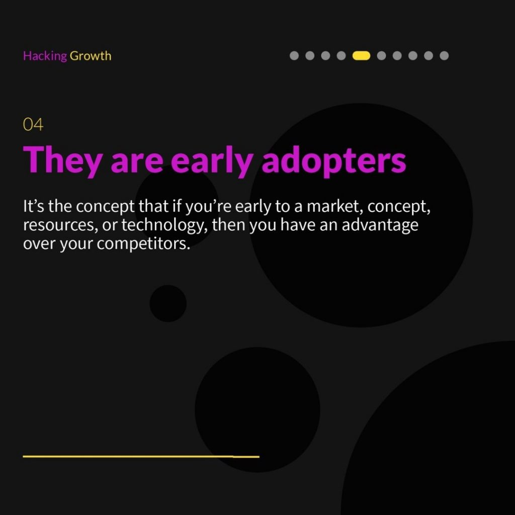 4.  They are early adopters  It's the concept that if you're early to a market, concept, resources, or technology, then you have an advantage over your competitors.