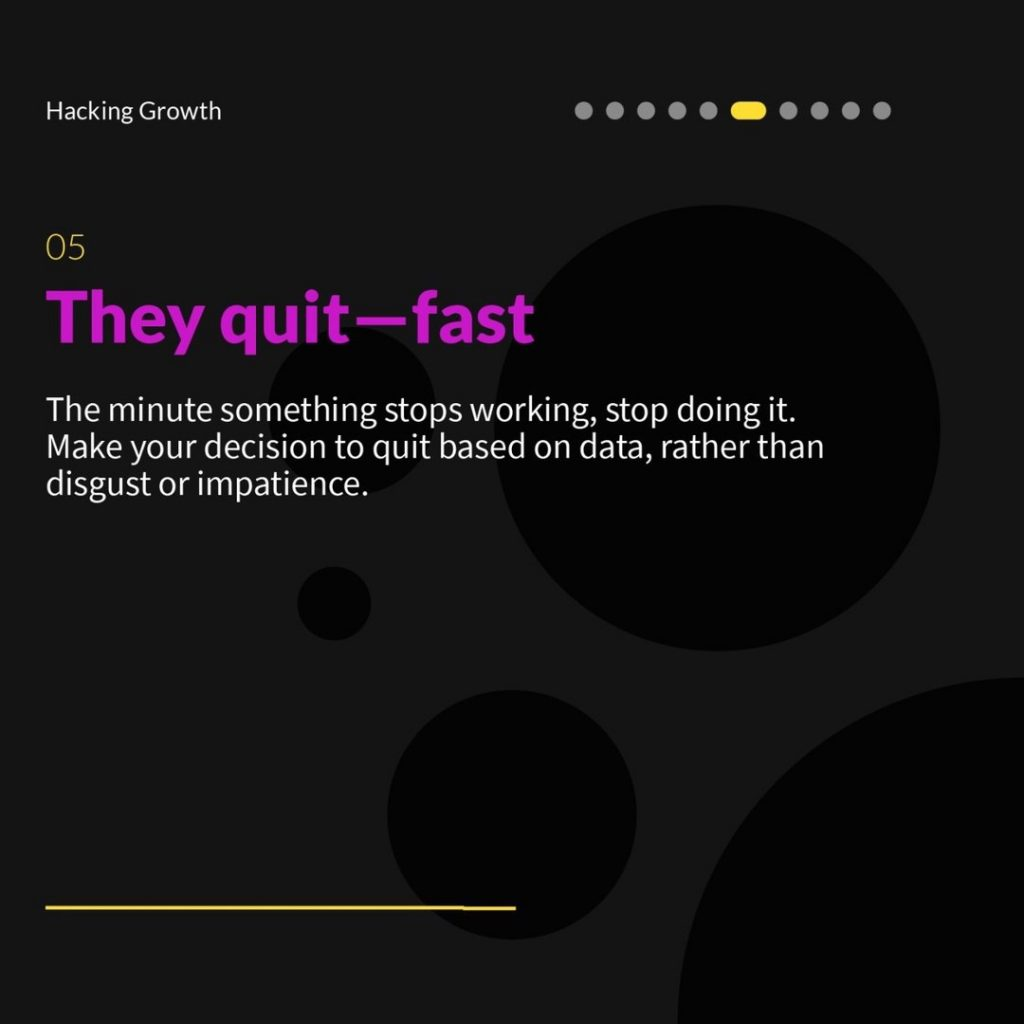 5.  They quit—fast  The minute something stops working, stop doing it. Make your decision to quit based on data, rather than disgust or impatience.