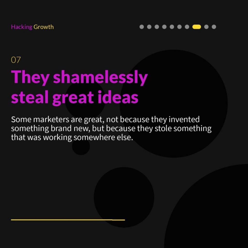 7.  They shamelessly steal great ideas  Some marketers are great, not because they invented something brand new, but because they stole something that was working somewhere else.