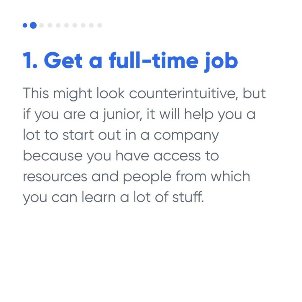 1. Get a full-time job  This might look counterintuitive, but if you are a junior, it will help you a lot to start out in a company because you have access to resources and people from which you can learn a lot of stuff.