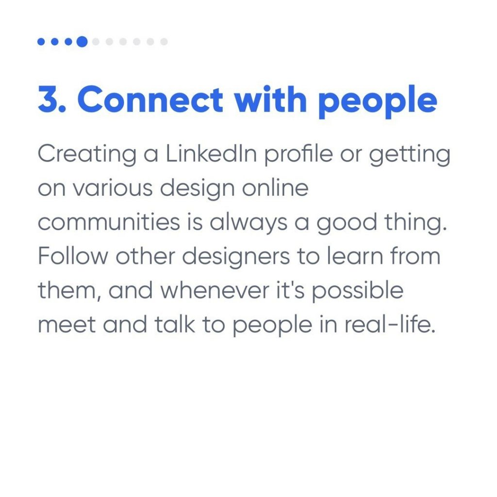 3. Connect with people  Creating a LinkedIn profile or getting on various design online communities is always a good thing. Follow other designers to learn from them, and whenever it's possible meet and talk to people in real-life.