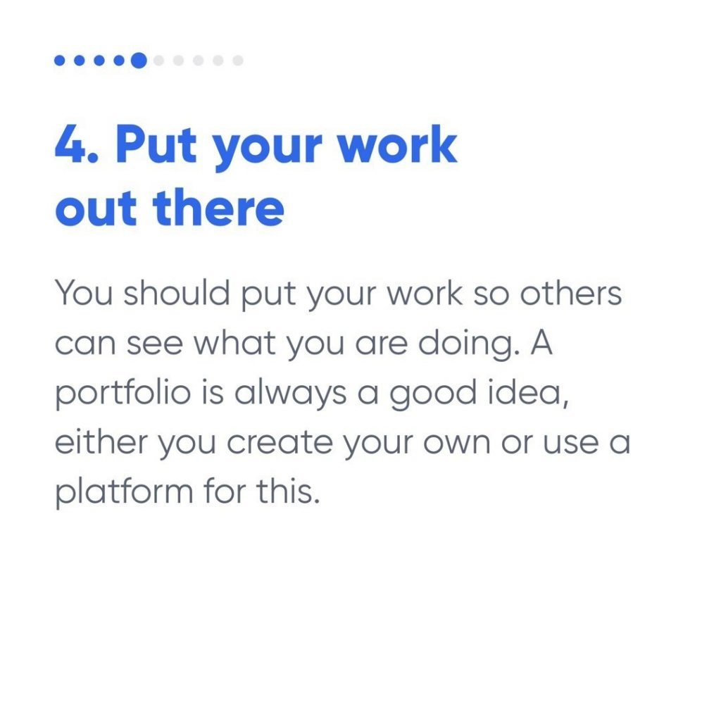4. Put your work out there  You should put your work so others can see what you are doing. A portfolio is always a good idea, either you create your own or use a platform for this.