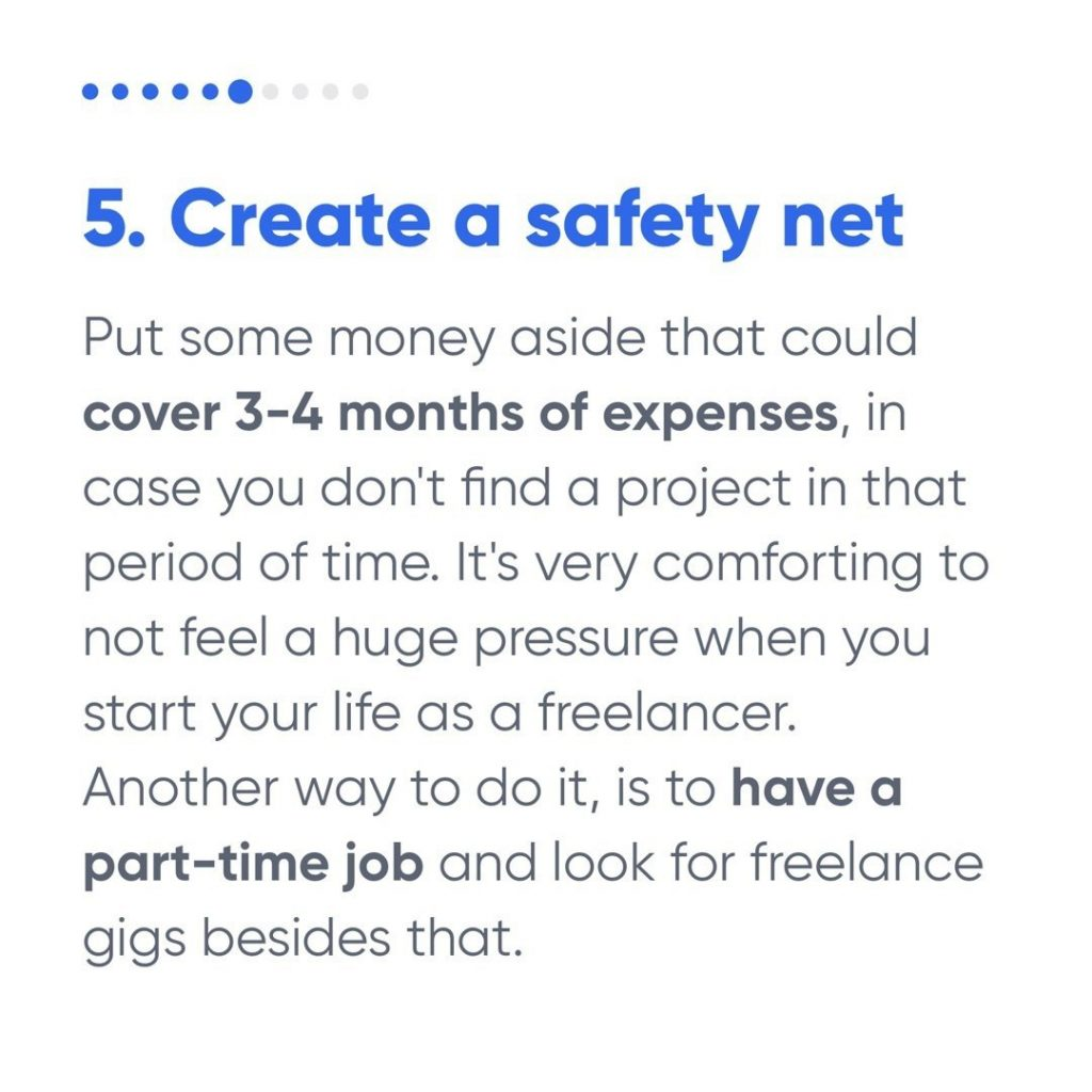 5. Create a safety net  Put some money aside that could cover 3-4 months of expenses, in case you don't find a project in that period of time. It's very comforting to not feel a huge pressure when you start your life as a freelancer. Another way to do it, is to have a part-time job and look for freelance gigs besides that.