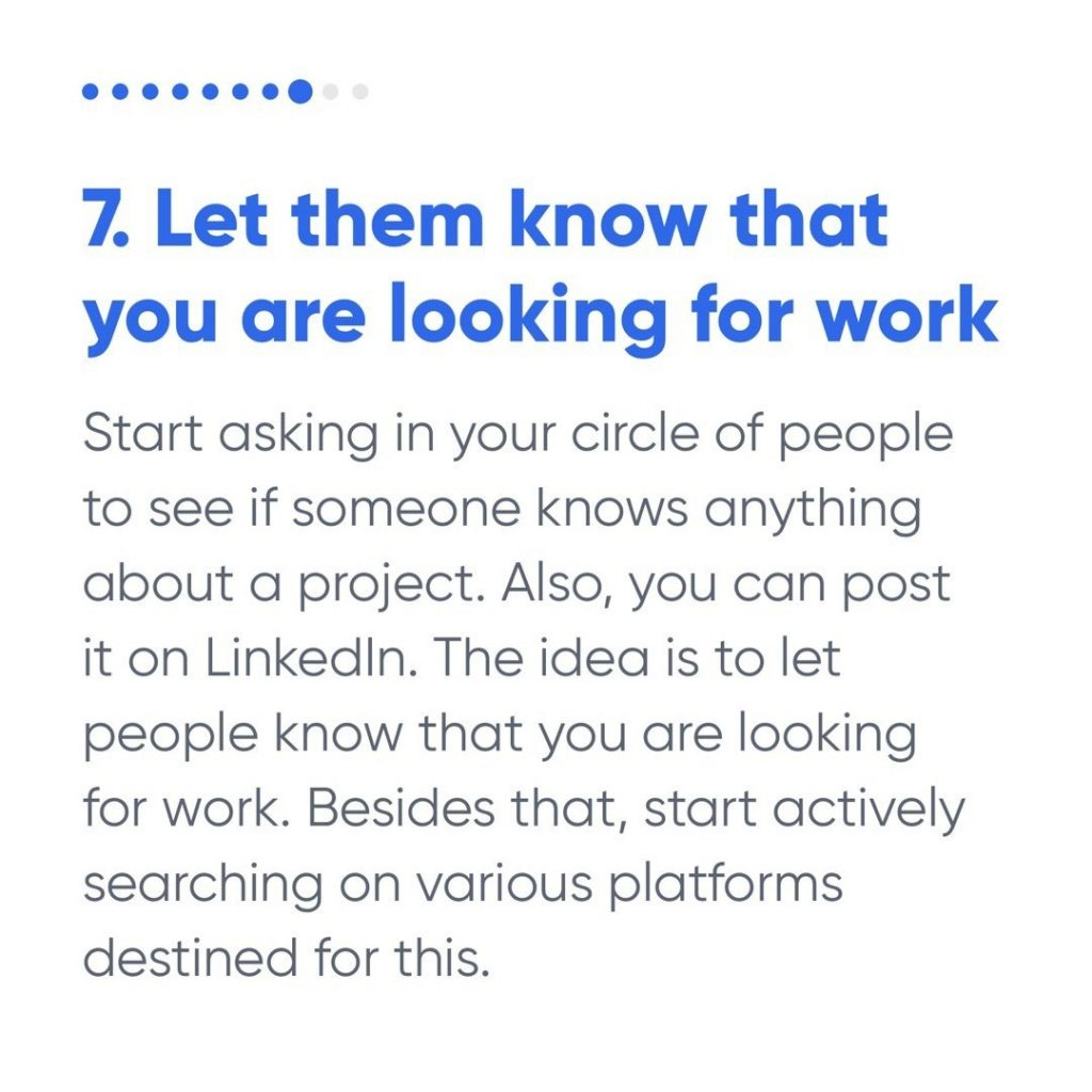 7. Let them know that you are looking for work  Start asking in your circle of people to see if someone knows anything about a project. Also, you can post it on LinkedIn. The idea is to let people know that you are looking for work. Besides that, start actively searching on various platforms destined for this.