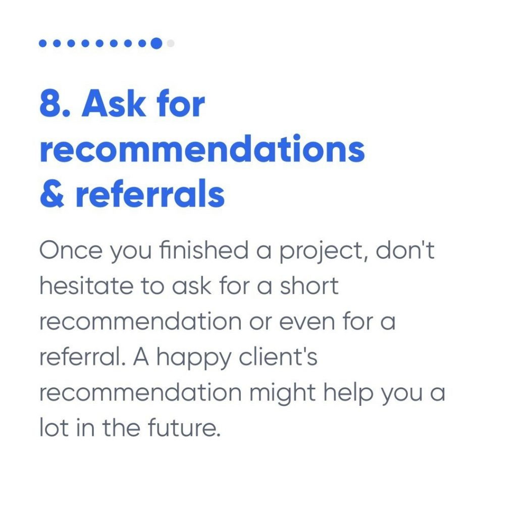8. Ask for recommendations & referrals  Once you finished a project, don't hesitate to ask for a short recommendation or even for a referral. A happy client's recommendation might help you a lot in the future.