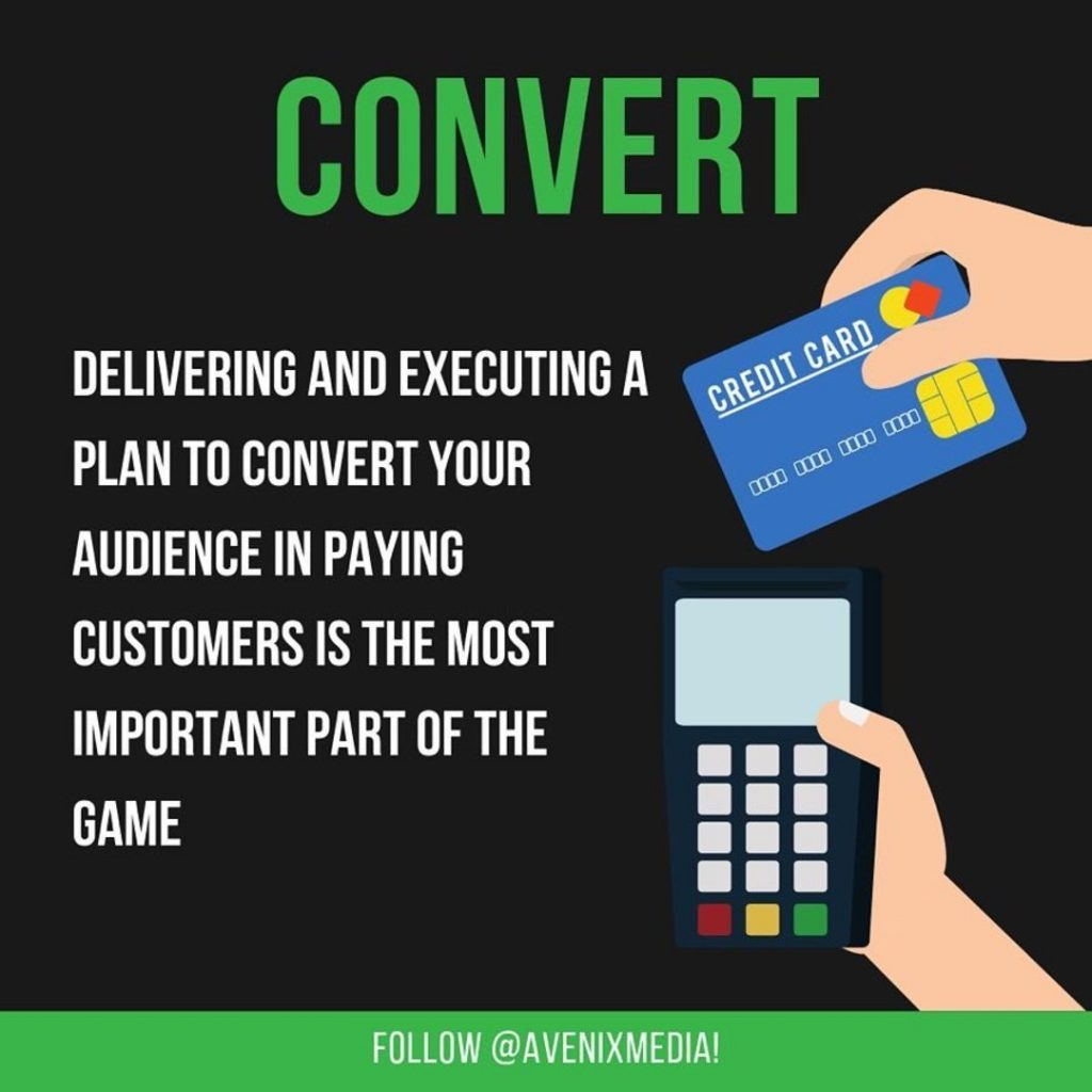 Convert  Delivering and executing a plan to convert your audience in paying customers is the mist important part of the game.