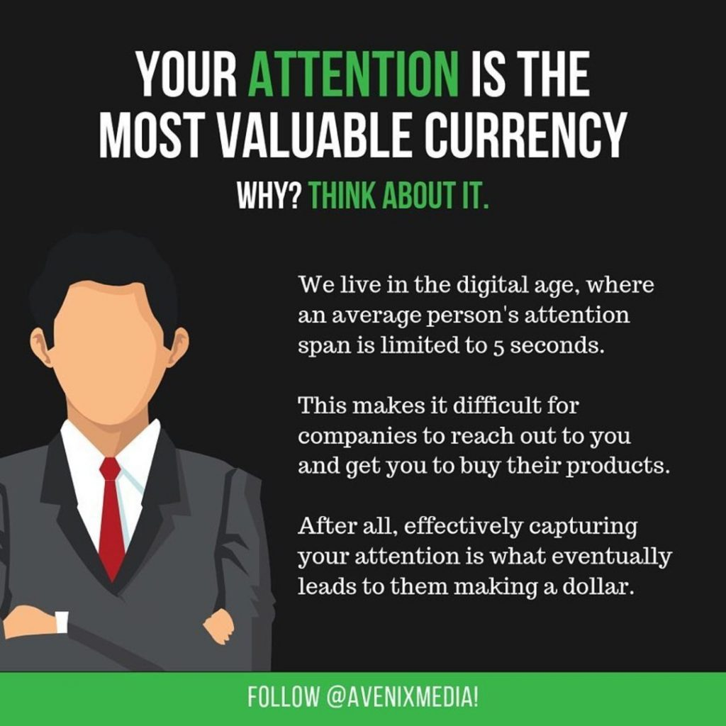 Your attention is the most valuable currency. Why? Think about it.  We live in the digital age, where an average person's attention span is limited to 5 seconds. This makes it difficult for companies to reach out to you and get you to buy their products. After all, effectively capturing your attention is what eventually leads to them making a dollar.