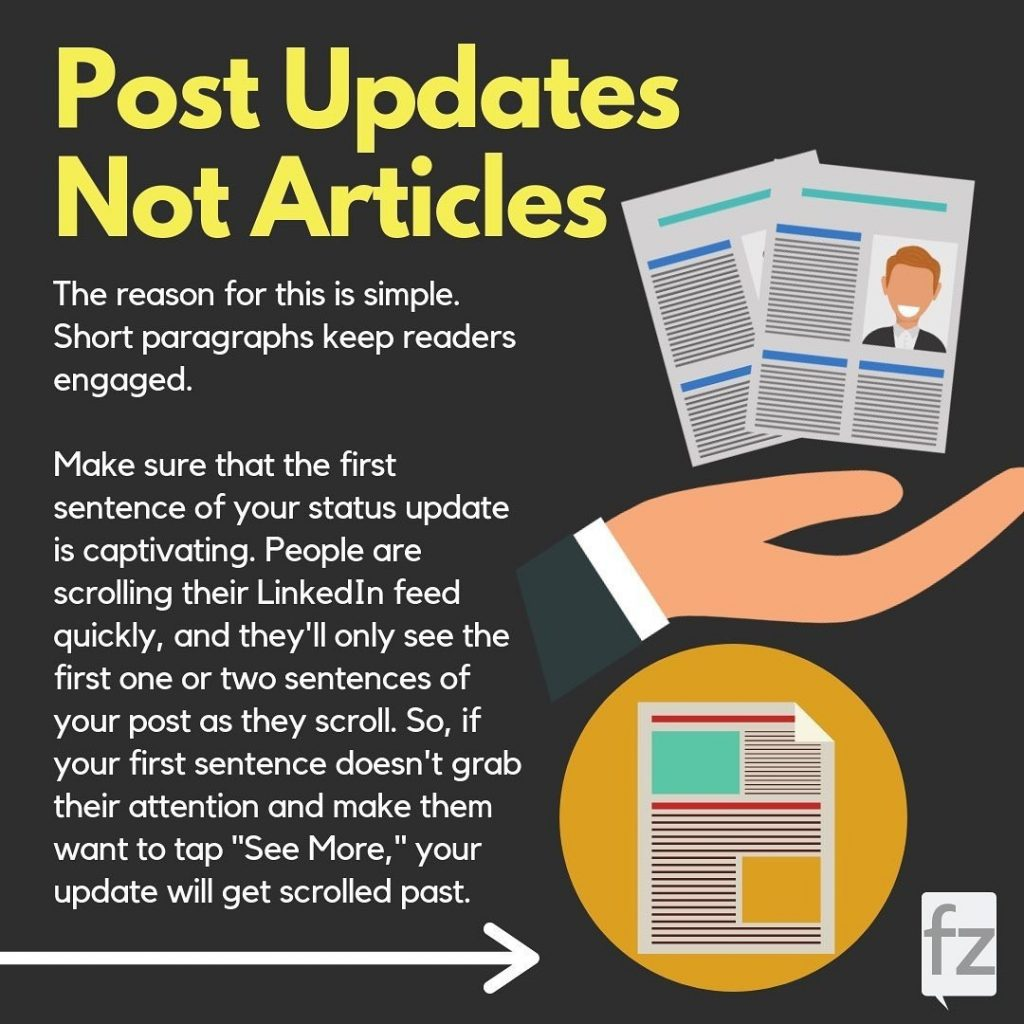 "Post Updates Not Articles  The reason for this is simple. Short paragraphs keep readers engaged. Make sure that the first sentence of your status update is captivating. People are scrolling their LinkedIn feed quickly, and they'll only see the first one or two sentences of your post as they scroll. So, if your first sentence doesn't grab their attention and make them want to tap ""See More"", your update will get scrolled past."