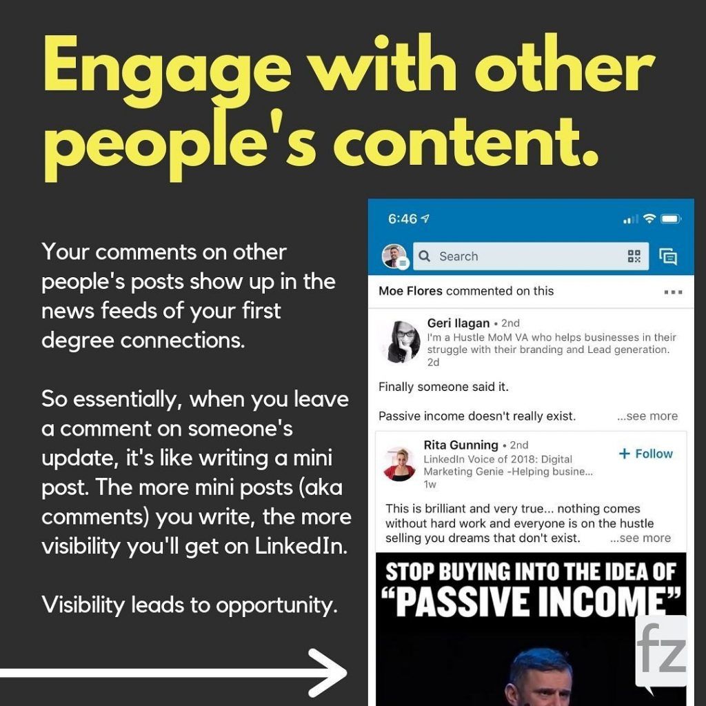 Engage with other people's content.  Your comments on other people's posts show up in the news feeds of your first degree connections. So essentially, when you leave a comment on someone's update, it's like writing a mini post. The more mini posts (aka comments) you write, the more visibility you'll get on LinkedIn. Visibility leads to opportunity.