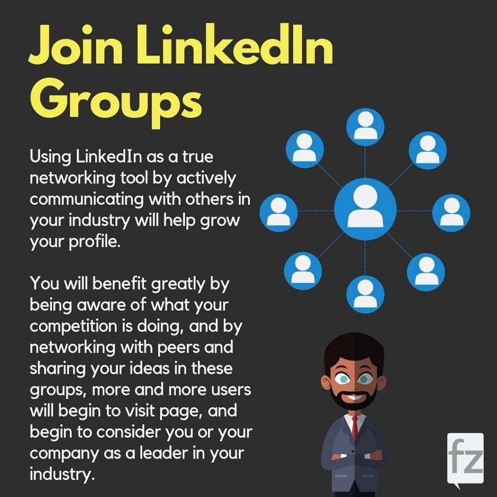 Join LinkedIn Groups  Using LinkedIn as a true networking tool by actively communicating with others in your industry will help grow your profile. You will benefit greatly by being aware of what your competition is doing, and by networking with peers and sharing your ideas in these groups, more and more users will begin to visit page, and begin to consider you or your company as a leader in your industry.