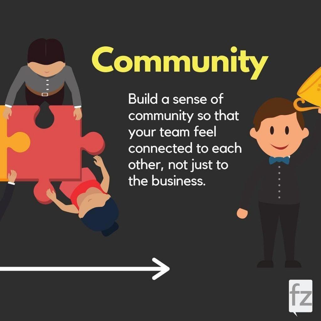 Community  Build a sense of community so that your team feel connected to each other, not just to the business.