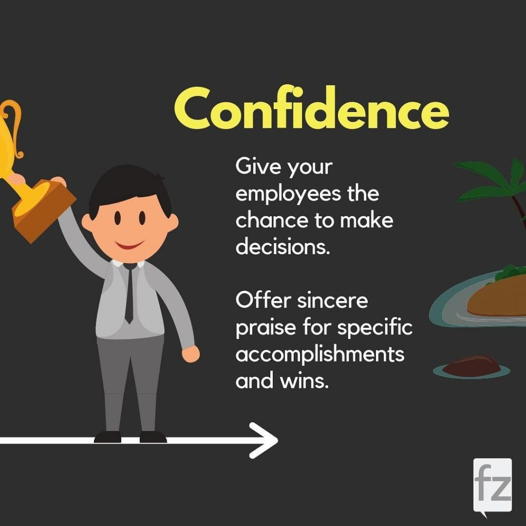 Confidence  Give your employees the chance to make decisions. Offer sincere praise for specific accomplishments and wins.