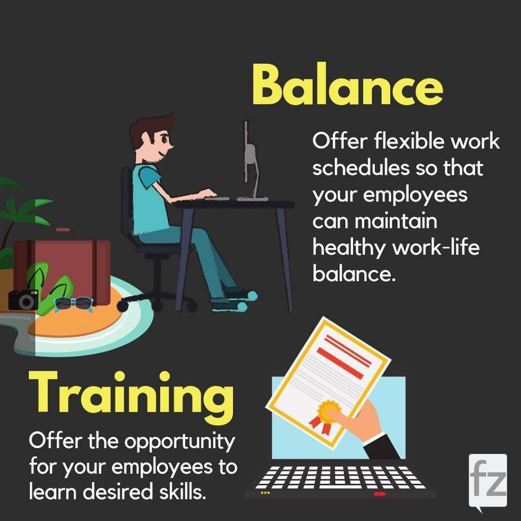 Balance  Offer flexible work schedules so that your employees can maintain healthy work-life balance.  Training  Offer the opportunity for your employees to learn desired skills.