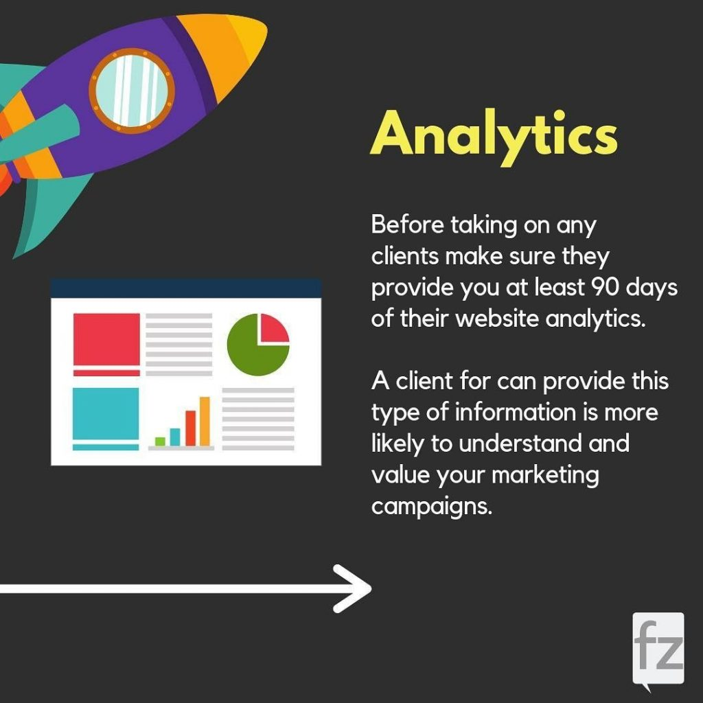 Analytics  Before taking on any clients make sure they provide you at least 90 days of their website analytics. A client for can provide this type of information is more likely to understand and value your marketing campaigns.