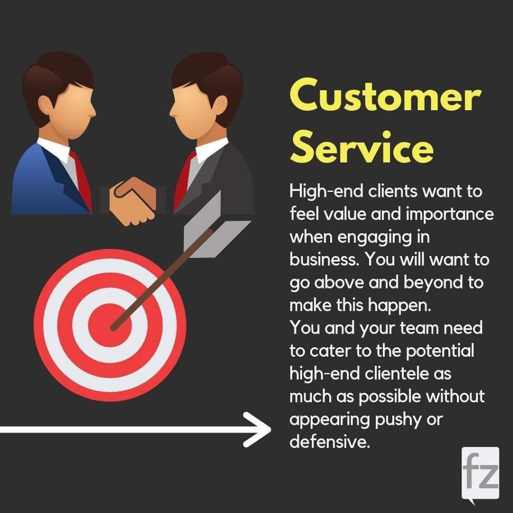 Customer Service  High-end clients want to feel value and importance when engaging in business. You will want to go above and beyond to make this happen. You and your team need to cater to the potential high-end clientele as much as possible without appearing pushy or defensive.