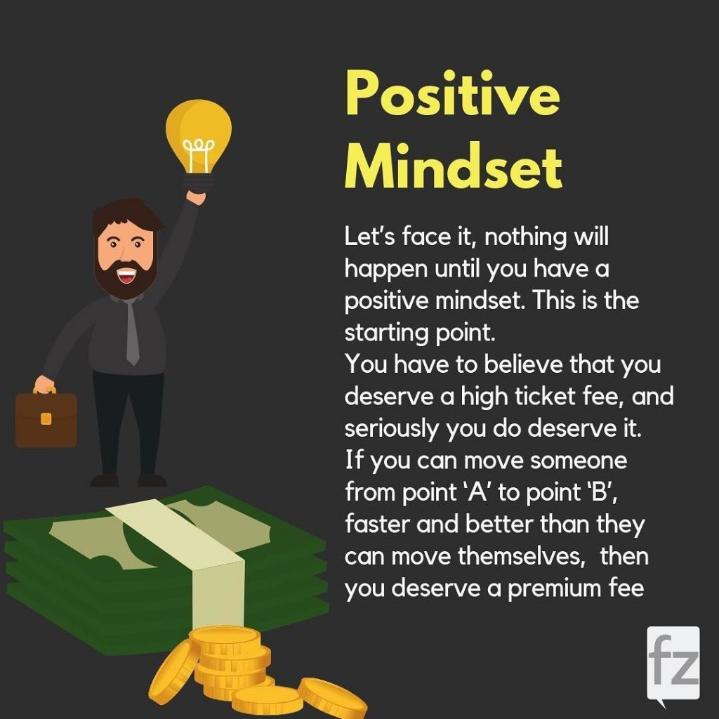Positive Mindset  Let's face it, nothing will happen until you have a positive mindset. This is the starting point. You have to believe that you deserve a high ticket fee, and seriously you do deserve it. If you can move someone from point 'A' to point 'B', faster and better than they can move themselves, then you deserve a premium fee.