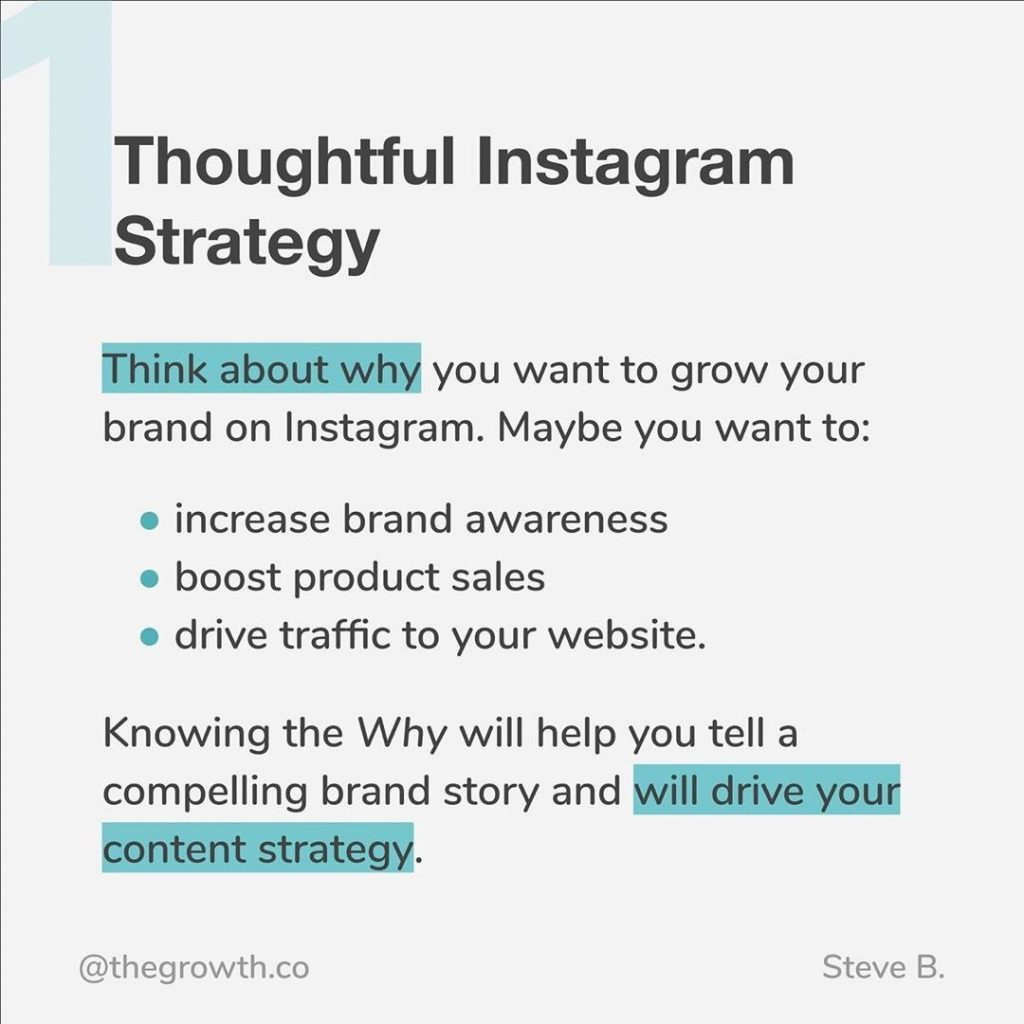 1. Thoughtful Instagram Strategy  Think about why you want to grow your brand on Instagram. Maybe you want to - increase brand awareness - boost product sales - drive traffic to your website  Knowing the Why will help you tell a compelling brand story and will drive your content strategy.
