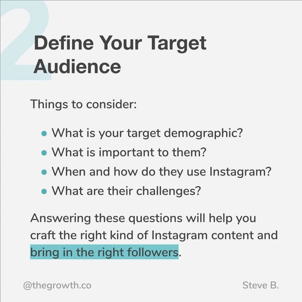 2. Define Your Target Audience  Things to consider: - what is your target demographic? - what is important to them? - when and how do they use Instagram? - What are their challenges?  Answering these questions will help you craft the right kind of Instagram content and bring in the right followers.