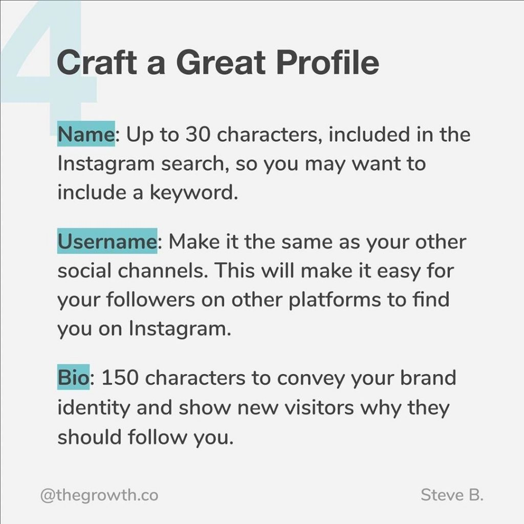 4. Craft a Great Profile  Name: Up to 30 characters, included in the Instagram search, so you may want to include a keyword. Username: Make it the same as your other social channels. This will make it easy for your followers on other platforms to find you on Instagram. Bio: 150 characters to convey your brand identity and show new visitors why they should follow you.