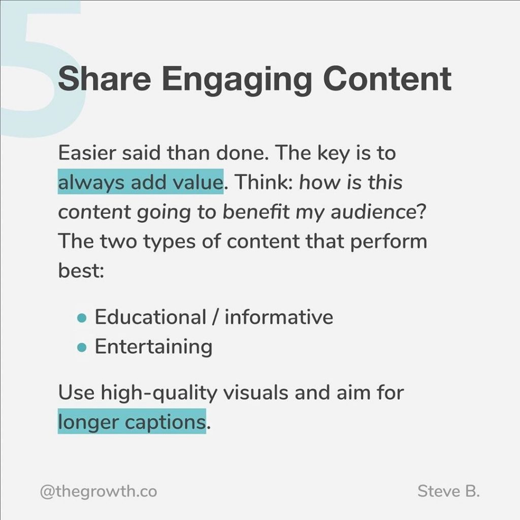 5. Double down on Content  Easier said than done. The key is to always add value. Think: how is this content going to benefit my audience? The two types of content that perform best: - educational / informative - entertaining  Use high-quality visuals and aim for longer captions.