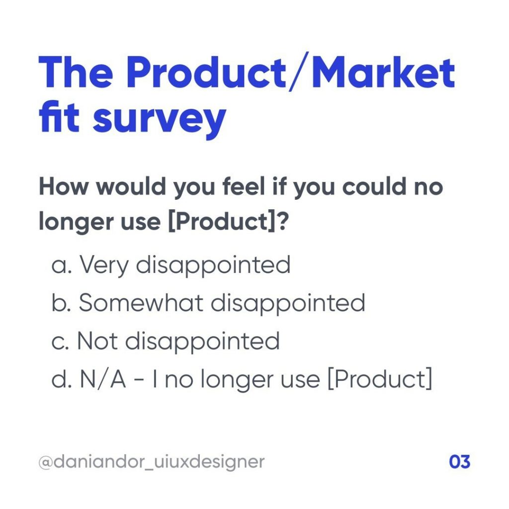 The Product / Market fit survey  How would you feel if you could no longer use [Product]?  a. Very disappointed b. Somewhat disappointed c. Not disappointed d. N/A - I no longer use [Product]